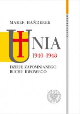 Unia 1940-1948 Dzieje zapomnianego ruchu ideowego - Marek Hańderek | mała okładka