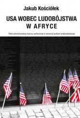 USA wobec ludobójstwa w Afryce Rola amerykańskiej kultury politycznej w ewolucji polityki antyludobójczej - Jakub Kościółek | mała okładka