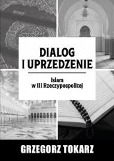 Dialog i uprzedzenie Islam w III Rzeczypospolitej - Grzegorz Tokarz | mała okładka
