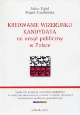 Kreowanie wizerunku kandydata na urząd publiczny w Polsce - Figiel Adam, Ziembińska Magda | mała okładka
