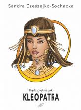 Bądź piękna jak Kleopatra - Sandra Czeszejko-Sochacka | mała okładka
