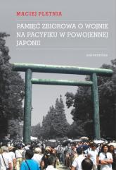 Pamięć zbiorowa o wojnie na Pacyfiku w powojennej Japonii - Maciej Pletnia | mała okładka