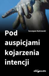 Pod auspicjami kojarzenia intencji - Szczepan Kutrowski | mała okładka