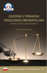 Zgodnie z prawem przeciwko obywatelom Dramat polskiej samorządności - Jacek Barcikowski | mała okładka