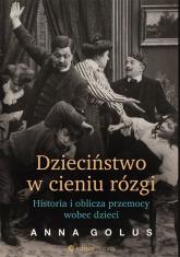 Dzieciństwo w cieniu rózgi Historia i oblicza przemocy wobec dzieci - Anna Golus | mała okładka