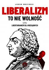 Liberalizm to nie wolność czyli libertarianizm dla rozsądnych - Jakub Wozinski | mała okładka