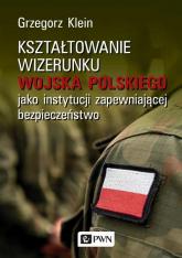 Kształtowanie wizerunku Wojska Polskiego jako instytucji zapewniającej bezpieczeństwo - Grzegorz Klein   mała okładka