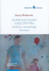Doświadczanie dzieciństwa Studium z antropologii literatury - Maciej Wróblewski | mała okładka