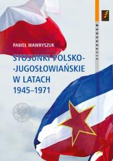 Stosunki polsko-jugosłowiańskie w latach 1945-1971 - Paweł Wawryszuk   mała okładka
