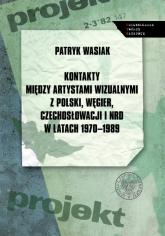 Kontakty między artystami wizualnymi z Polski, Węgier, Czechosłowacji i NRD w latach 1970-1989 - Patryk Wasiak | mała okładka