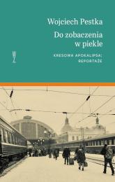 Do zobaczenia w piekle Kresowa apokalipsa. Reportaże - Wojciech Pestka | mała okładka