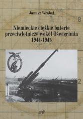 Niemieckie ciężkie baterie przeciwlotnicze wokół Oświęcimia 1944-1945 - Janusz Wróbel | mała okładka
