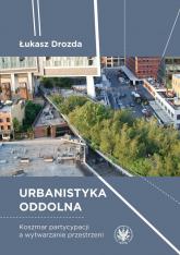 Urbanistyka oddolna. Koszmar partycypacji a wytwarzanie przestrzeni - Łukasz Drozda | mała okładka