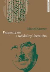 Pragmatyzm i radykalny liberalizm - Maciej Kassner | mała okładka