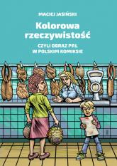 Kolorowa rzeczywistość czyli obraz PRL w polskim komiksie - Maciej Jasiński | mała okładka