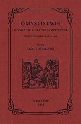 O myślistwie koniach i psach łowczych książek pięcioro z lat 1584-1690 - Józef Rostafiński | mała okładka