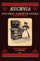 Kuchnia polsko-amerykańska jedyna odpowiednia książka kucharska dla gospodyń polskich w Ameryce - Kamionka A. J. | mała okładka