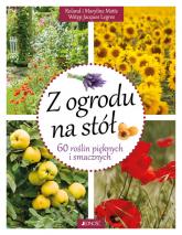 Z ogrodu na stół 60 roślin pięknych i smacznych - Motte Roland, Motte Maryline | mała okładka