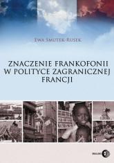 Znaczenie frankofonii w polityce zagranicznej Francji - Ewa Smutek-Rusek | mała okładka