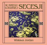 W kręgu łódzkiej secesji - Wisława Jordan | mała okładka