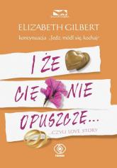 I że Cię nie opuszczę ...czyli love story - Elizabeth Gilbert | mała okładka