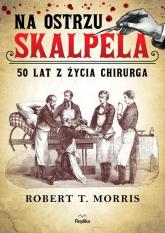 Na ostrzu skalpela 50 lat z życia chirurga - Morris Robert T. | mała okładka