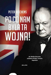 Po co nam była ta wojna? Jak Wielka Brytania zdradziła Polskę i straciła imperium - Peter Hitchens | mała okładka