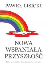 Nowa wspaniała przyszłość Zbiór opowiadań o tym co nas czeka i nie tylko - Paweł Lisicki | mała okładka