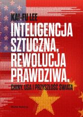 Inteligencja sztuczna rewolucja prawdziwa Chiny USA i przyszłość świata - Kai-Fu Lee | mała okładka