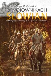 O wojownikach Słowian Drużyny i bitwy na lądzie i morzu - Górewicz Igor D. | mała okładka
