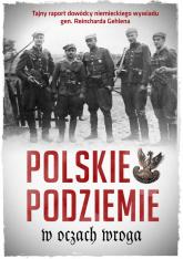 Polskie podziemie w oczach wroga Tajny raport dowództwa niemieckiego wywiadu gen. Reinharda Gehlena -  | mała okładka
