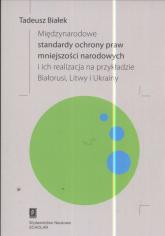 Międzynarodowe standardy ochrony praw mniejszości narodowej i ich realizacja na przykładzie Białorusi Litwy i Ukrainy - Tadeusz Białek | mała okładka