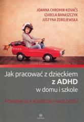 Jak pracować z dzieckiem z ADHD w domu i w szkole Poradnik dla rodziców i nauczycieli - Chromik-Kovaćs Joanna, Banaszczyk Izabela, Zdrojewska Justyna | mała okładka