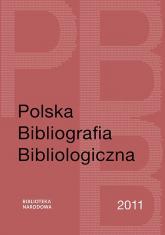Polska Bibliografia Bibliologiczna 2011 - Jaroszewicz Grażyna, Sijka Katarzyna, Szablewski Maciej | mała okładka