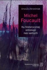 Michel Foucault Ku historycznej ontologii nas samych - Urszula Zbrzeźniak | mała okładka