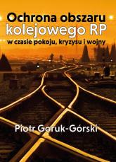 Ochrona obszaru kolejowego RP w czasie pokoju, kryzysu i wojny - Piotr Goruk-Górski   mała okładka