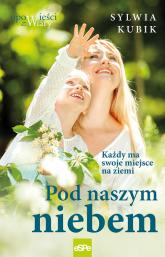 Pod naszym niebem Każdy ma swoje miejsce na ziemi - Sylwia Kubik | mała okładka