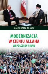 Modernizacja w cieniu Allaha Współczesny Iran - Małgorzata Abassy | mała okładka