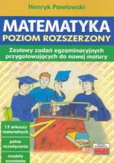 Matematyka Poziom rozszerzony Zestawy zadań egzaminacyjnych przygotowujących do nowej matury - Henryk Pawłowski | mała okładka
