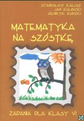 Matematyka na szóstkę Zadania dla kl VI - Stanisław Kalisz   mała okładka