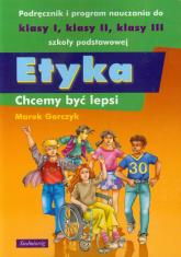 Etyka Chcemy być lepsi Podręcznik i program nauczania do klasy 1-3 szkoły podstawowej - Marek Gorczyk | mała okładka
