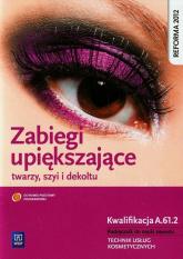Zabiegi upiększające twarzy szyi i dekoltu Podręcznik do nauki zawodu Technik usług kosmetycznych Kwalifikacja A.61.2 - Joanna Dylewska-Grzelakowska | mała okładka