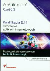 Kwalifikacja E.14 Tworzenie aplikacji internetowych Część 3 Podręcznik do nauki zawodu technik informatyk - Jolanta Pokorska | mała okładka