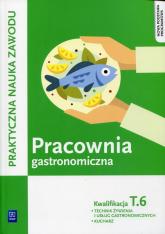 Pracownia gastronomiczna Praktyczna nauka zawodu Kwalifikacja T.6 Technik zywienia i usług gastronomicznych. Kucharz - Anna Kmiołek-Gizara | mała okładka
