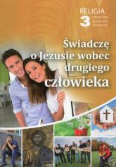 Religia 3 Świadczę o Jezusie wobec drugiego człowieka Podręcznik Technikum -    mała okładka
