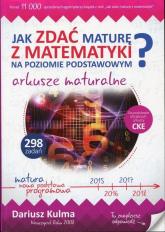 Jak zdać maturę z matematyki na poziomie podstawowym? Arkusze maturalne - Dariusz Kulma | mała okładka