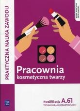 Pracownia kosmetyczna twarzy Kwalifikacja A.61 Technik usług kosmetycznych. Szkoła ponadgimnazjalna - Sekita-Pilch Monika, Rajczykowska Małgorzata | mała okładka