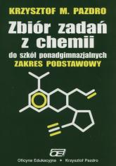 Zbiór zadań z chemii do szkół ponadgimnazjalnych Zakres podstawowy Szkoły ponadgimnazjalne - Pazdro Krzysztof M. | mała okładka
