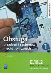 Obsługa urządzeń i systemów mechatronicznych E.18.2 Podręcznik do nauki zawodu technik mechatronik Część 1 Technikum - Adrian Mikołajczak | mała okładka