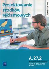 Projektowanie środków reklamowych A.27.2 Podręcznik do nauki zawodu Technik organizacji reklamy Technikum - Kargiel Alina, Piłka Robert, Zadrożna Dorota | mała okładka